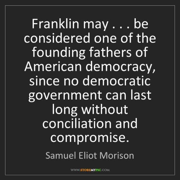 Samuel Eliot Morison: Franklin may . . . be considered one of the founding...
