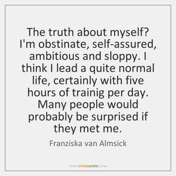 The truth about myself? I'm obstinate, self-assured, ambitious and sloppy. I think ...