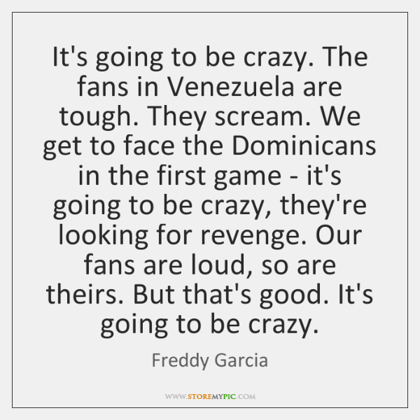 It's going to be crazy. The fans in Venezuela are tough. They ...