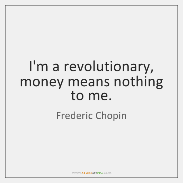 I'm a revolutionary, money means nothing to me.