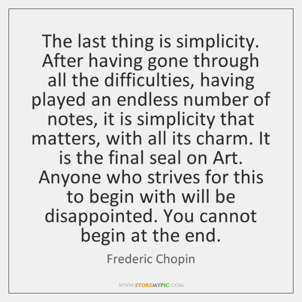 The last thing is simplicity. After having gone through all the difficulties, ...