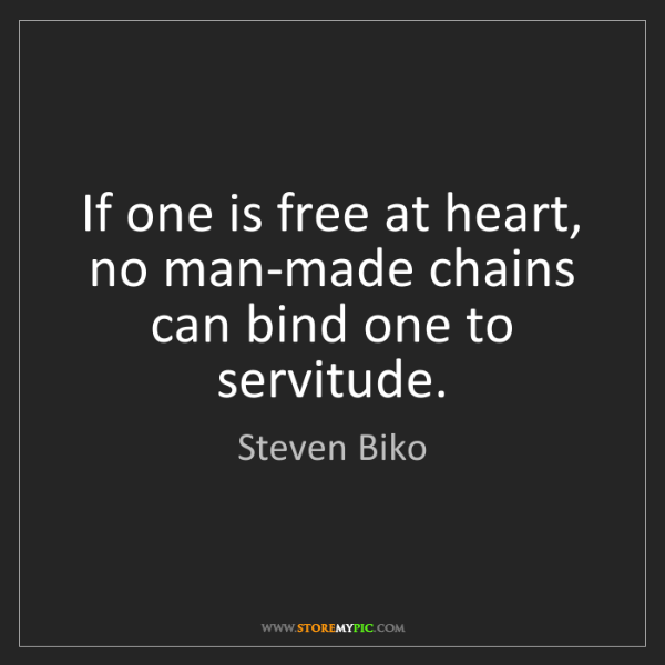 Steven Biko: If one is free at heart, no man-made chains can bind...