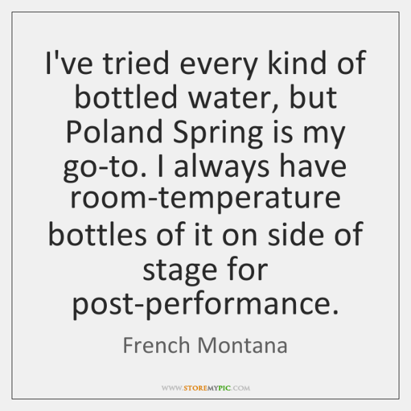 I've tried every kind of bottled water, but Poland Spring is my ...