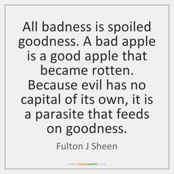 All badness is spoiled goodness. A bad apple is a good apple ...