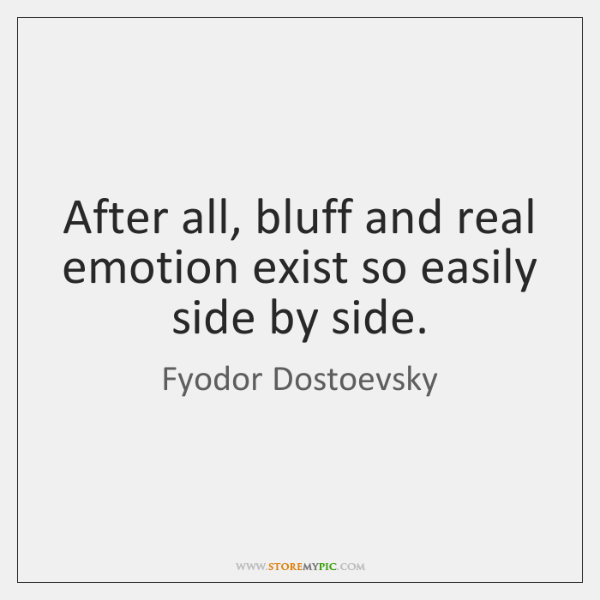 After all, bluff and real emotion exist so easily side by side.