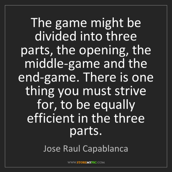Jose Raul Capablanca: The game might be divided into three parts, the opening,...