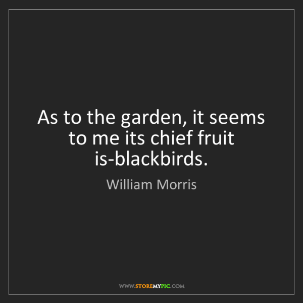 William Morris: As to the garden, it seems to me its chief fruit is-blackbirds.