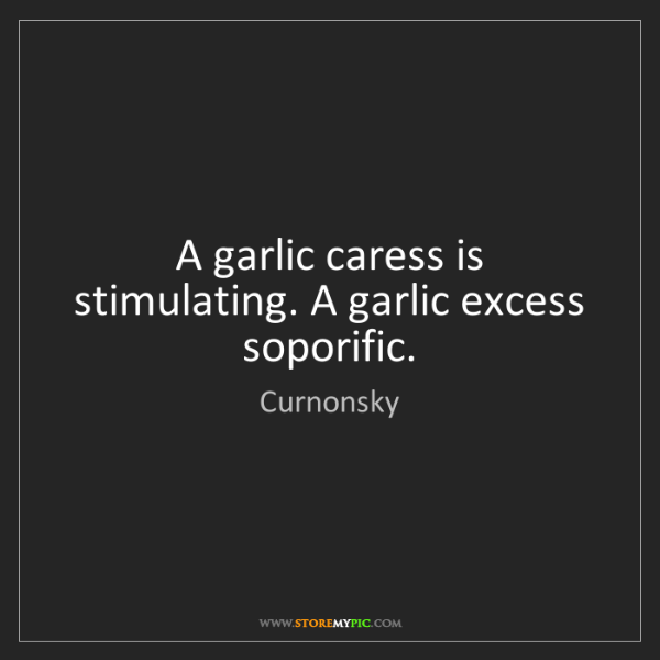 Curnonsky: A garlic caress is stimulating. A garlic excess soporific.