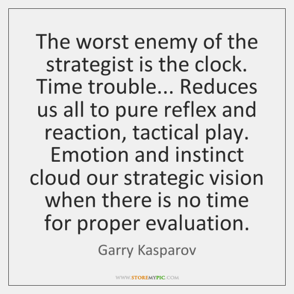 The worst enemy of the strategist is the clock. Time trouble... Reduces ...