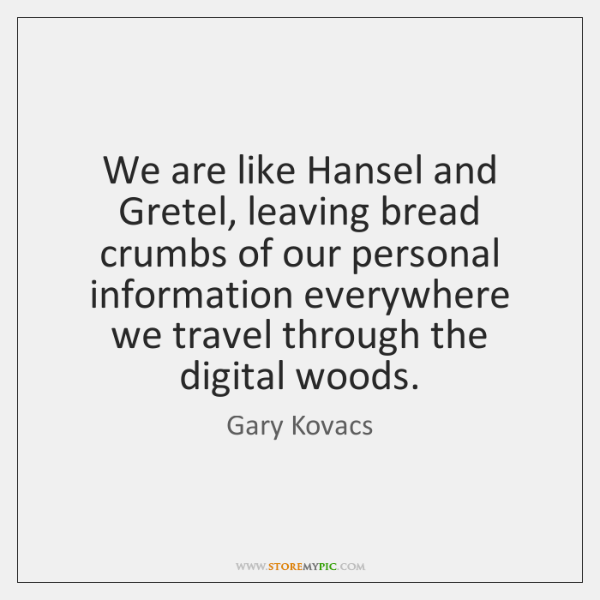 We are like Hansel and Gretel, leaving bread crumbs of our personal ...