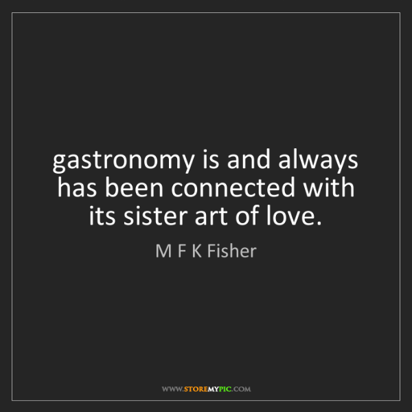 M F K Fisher: gastronomy is and always has been connected with its...