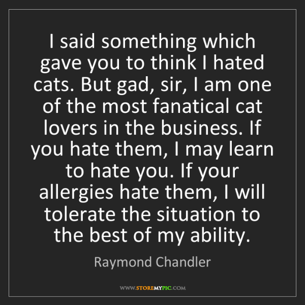 Raymond Chandler: I said something which gave you to think I hated cats....