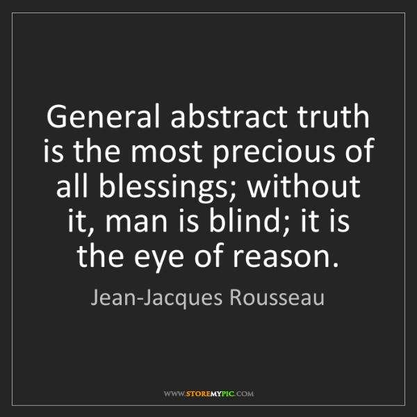 Jean-Jacques Rousseau: General abstract truth is the most precious of all blessings;...