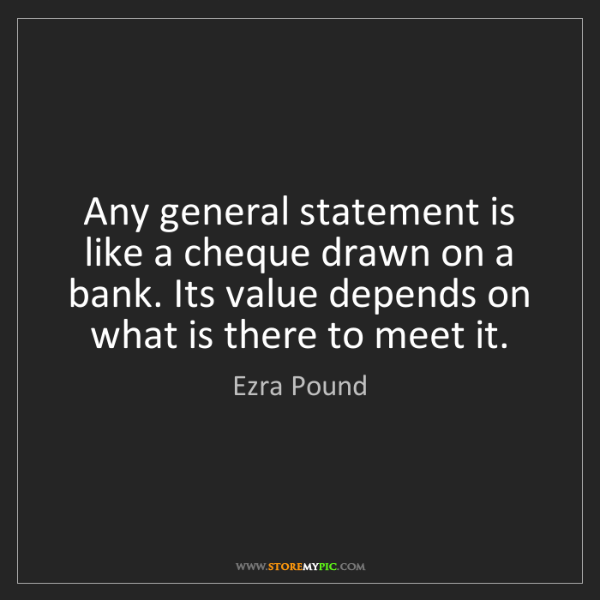 Ezra Pound: Any general statement is like a cheque drawn on a bank....