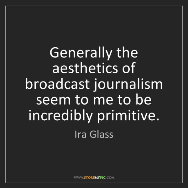 Ira Glass: Generally the aesthetics of broadcast journalism seem...