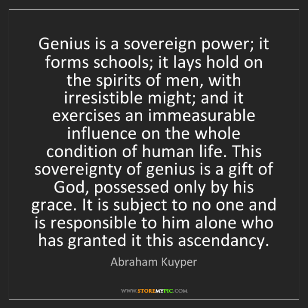 Abraham Kuyper: Genius is a sovereign power; it forms schools; it lays...