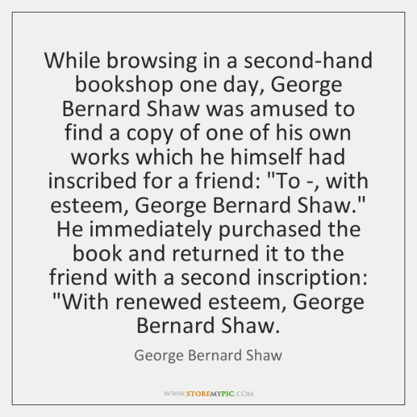 While browsing in a second-hand bookshop one day, George Bernard Shaw was ...
