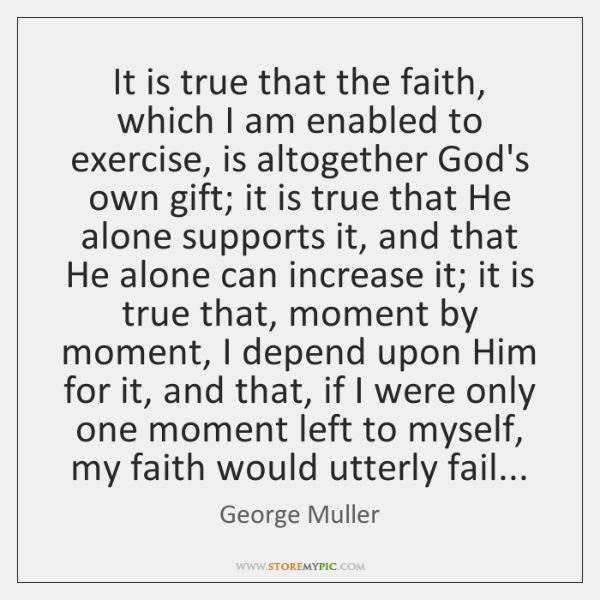It is true that the faith, which I am enabled to exercise, ...
