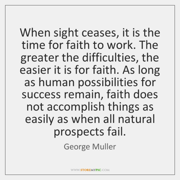 When sight ceases, it is the time for faith to work. The ...
