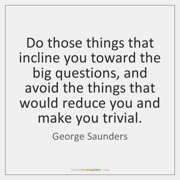 Do those things that incline you toward the big questions, and avoid ...