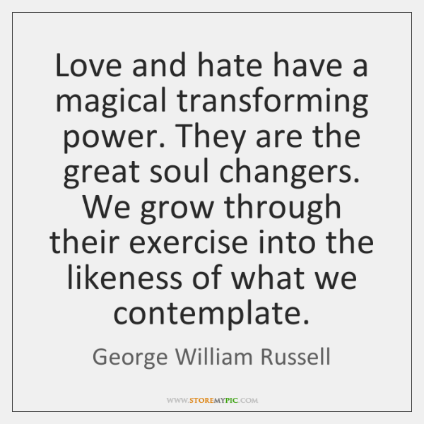 Love and hate have a magical transforming power. They are the great ...