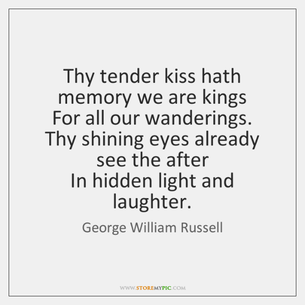 Thy tender kiss hath memory we are kings   For all our wanderings.   ...