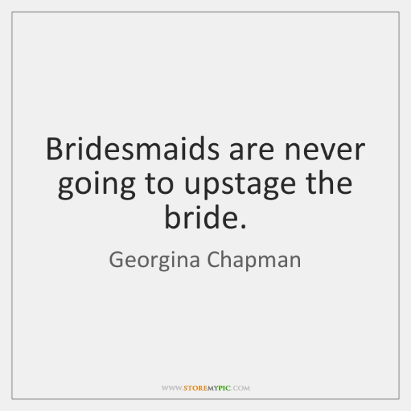 Bridesmaids are never going to upstage the bride.