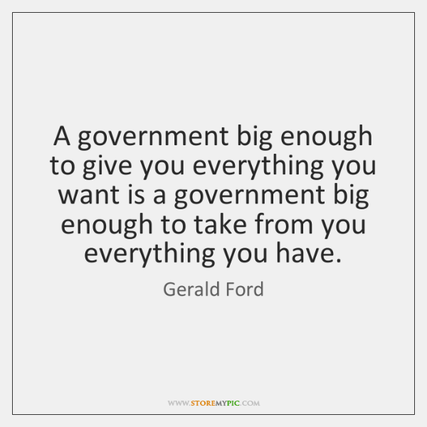 A government big enough to give you everything you want is a ...
