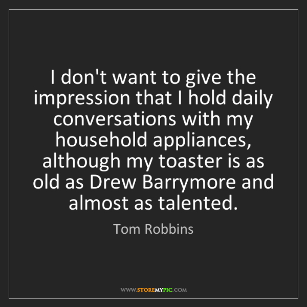 Tom Robbins: I don't want to give the impression that I hold daily...