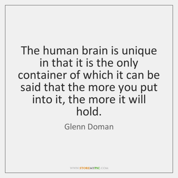 The human brain is unique in that it is the only container ...