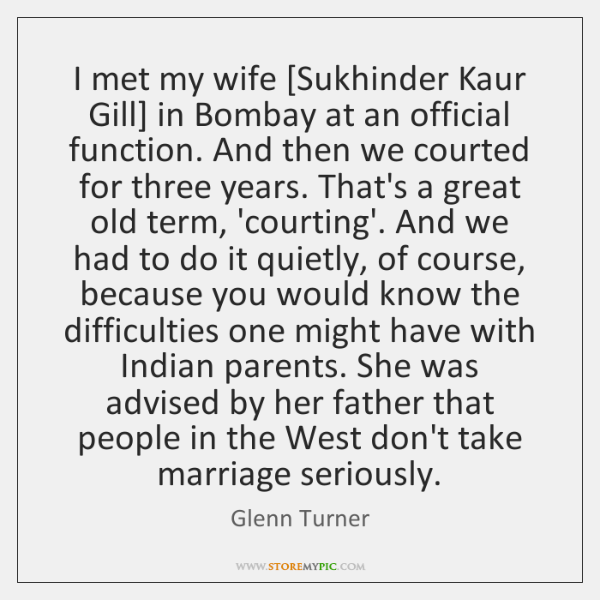 I met my wife [Sukhinder Kaur Gill] in Bombay at an official ...