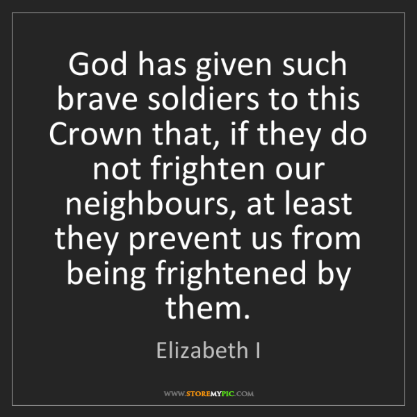Elizabeth I: God has given such brave soldiers to this Crown that,...