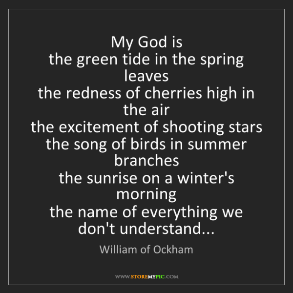 William of Ockham: My God is  the green tide in the spring leaves  the redness...