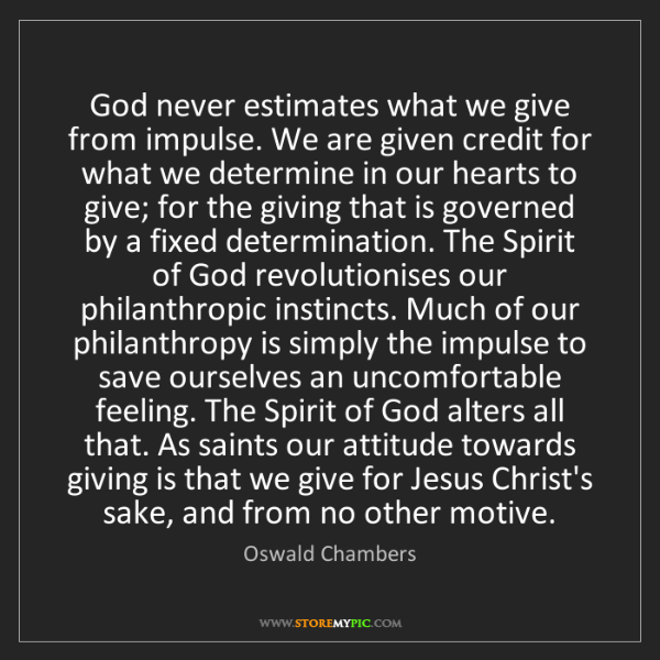 Oswald Chambers: God never estimates what we give from impulse. We are...