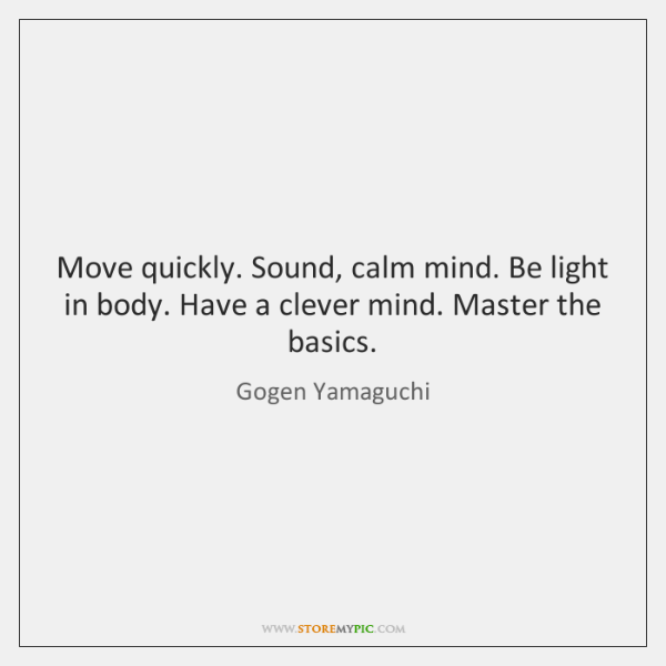 Move quickly. Sound, calm mind. Be light in body. Have a clever ...