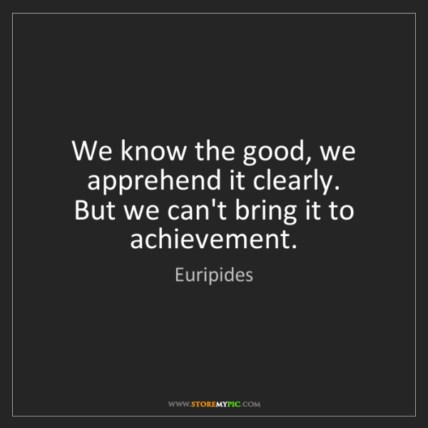 Euripides: We know the good, we apprehend it clearly.   But we can't...
