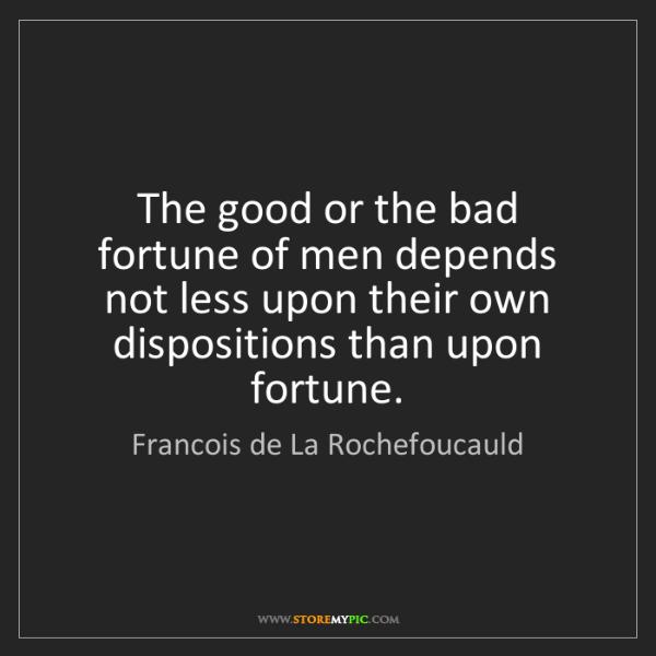 Francois de La Rochefoucauld: The good or the bad fortune of men depends not less upon...