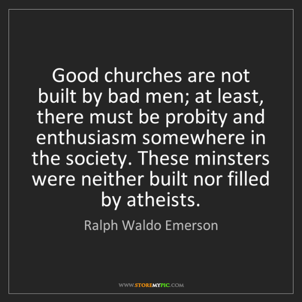 Ralph Waldo Emerson: Good churches are not built by bad men; at least, there...