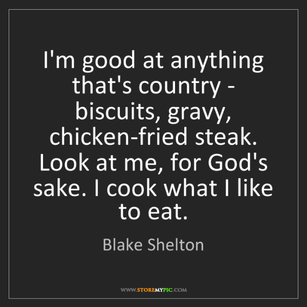Blake Shelton: I'm good at anything that's country - biscuits, gravy,...