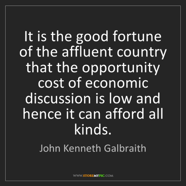 John Kenneth Galbraith: It is the good fortune of the affluent country that the...
