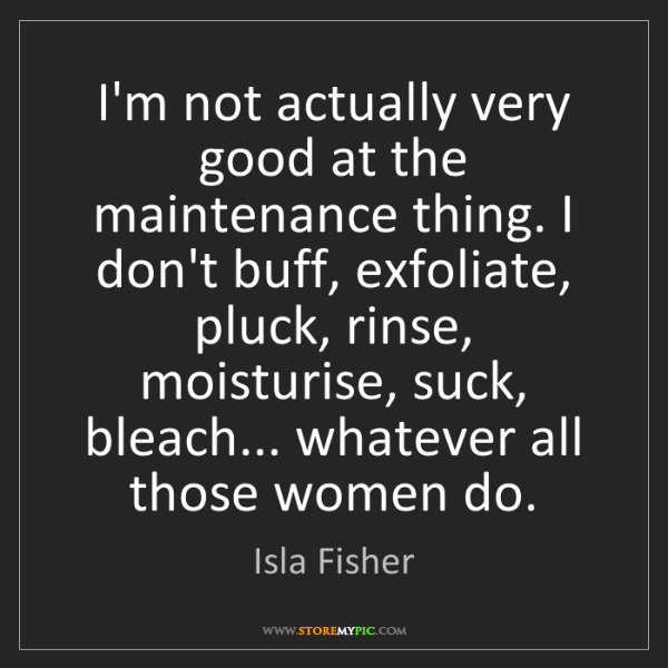 Isla Fisher: I'm not actually very good at the maintenance thing....