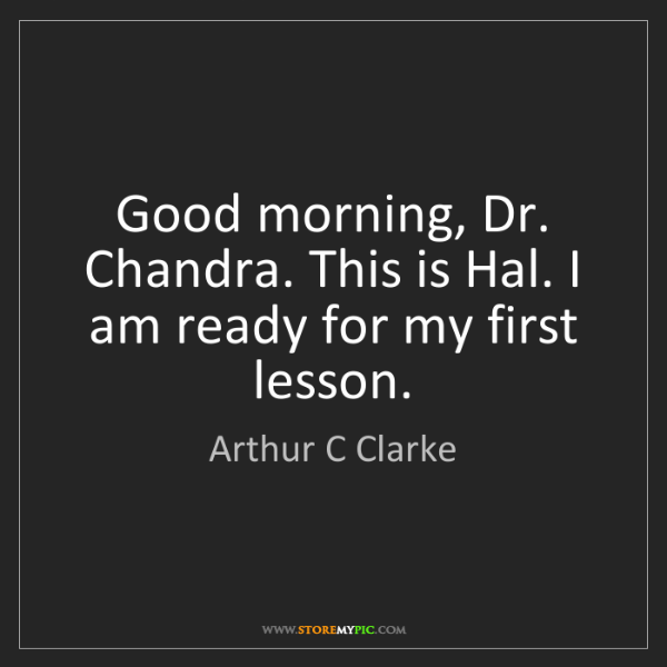 Arthur C Clarke: Good morning, Dr. Chandra. This is Hal. I am ready for...