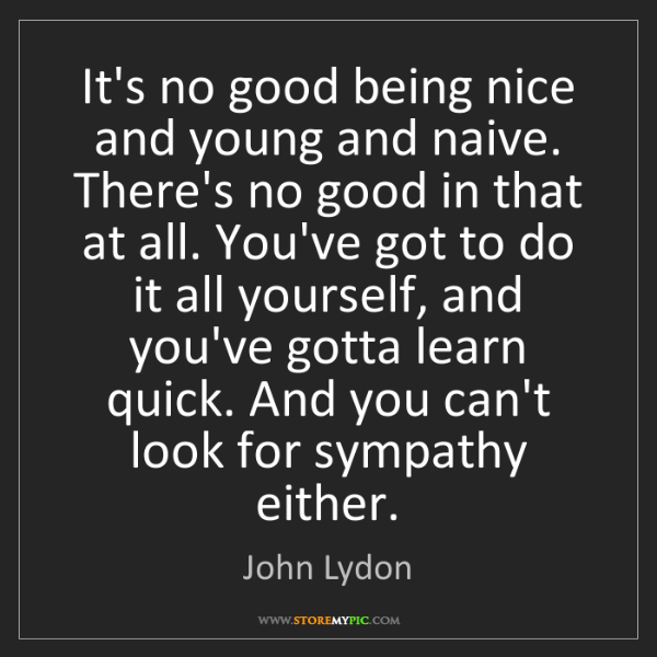 John Lydon: It's no good being nice and young and naive. There's...