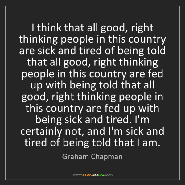 Graham Chapman: I think that all good, right thinking people in this...