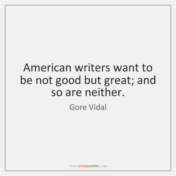 American writers want to be not good but great; and so are ...