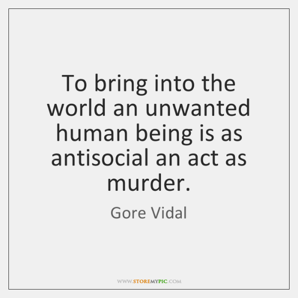 To bring into the world an unwanted human being is as antisocial ...