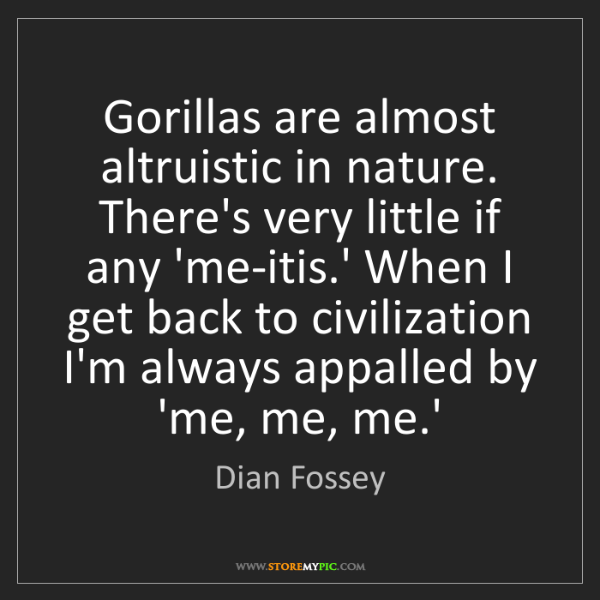 Dian Fossey: Gorillas are almost altruistic in nature. There's very...