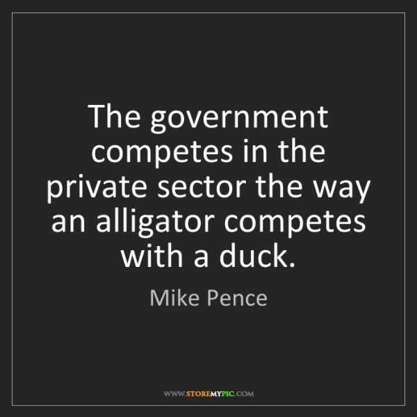 Mike Pence: The government competes in the private sector the way...