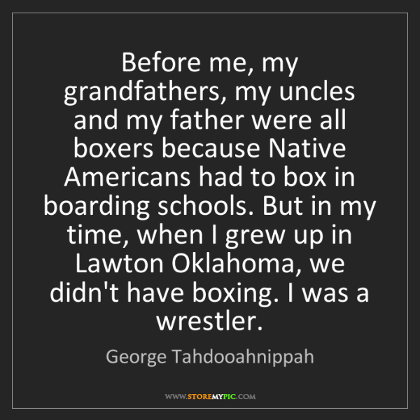 George Tahdooahnippah: Before me, my grandfathers, my uncles and my father were...