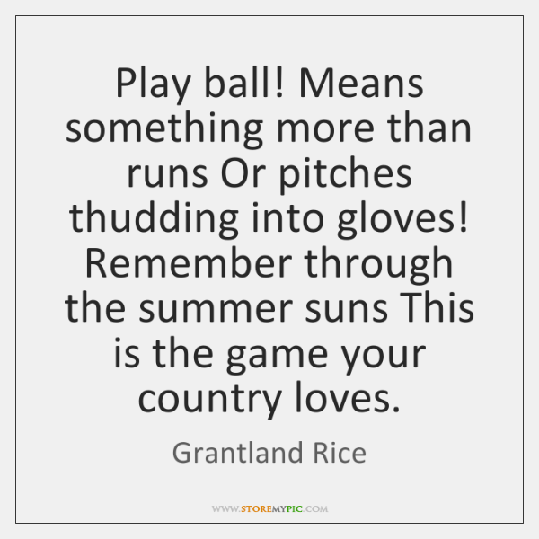 Play ball! Means something more than runs Or pitches thudding into gloves! ...